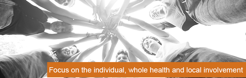 focus on the individual, whole health and local involvement